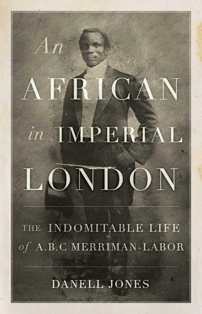 An African in Imperial London: The Indomitable Life of A.B.C. Merriman-Labor